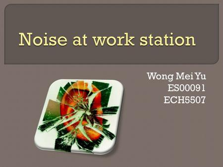 Wong Mei Yu ES00091 ECH5507.  To define what is noise  To introduce noise in work station  To introduce methods of measuring noise at work  To examine.