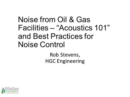 "Noise from Oil & Gas Facilities – ""Acoustics 101"" and Best Practices for Noise Control Rob Stevens, HGC Engineering."