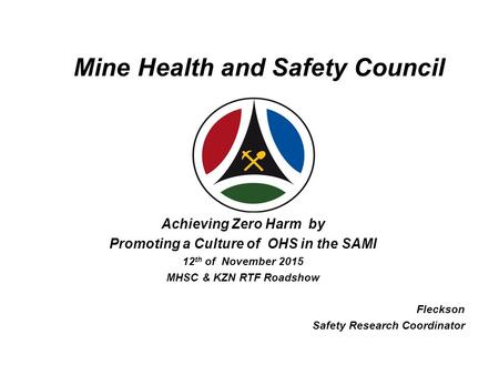 Mine Health and Safety Council Achieving Zero Harm by Promoting a Culture of OHS in the SAMI 12 th of November 2015 MHSC & KZN RTF Roadshow Fleckson Safety.