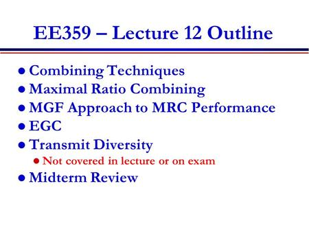 EE359 – Lecture 12 Outline Combining Techniques Maximal Ratio Combining MGF Approach to MRC Performance EGC Transmit Diversity Not covered in lecture or.
