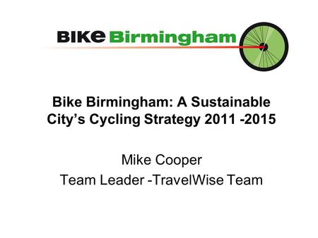Bike Birmingham: A Sustainable City's Cycling Strategy 2011 -2015 Mike Cooper Team Leader -TravelWise Team.