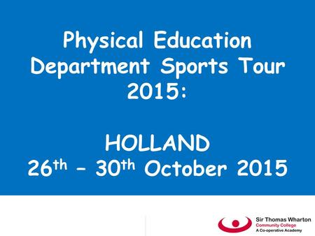 Physical Education Department Sports Tour 2015: HOLLAND 26 th – 30 th October 2015.