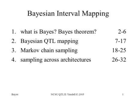 BayesNCSU QTL II: Yandell © 20051 Bayesian Interval Mapping 1.what is Bayes? Bayes theorem? 2-6 2.Bayesian QTL mapping7-17 3.Markov chain sampling18-25.
