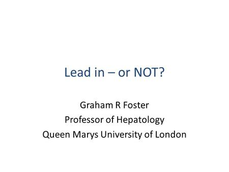 Lead in – or NOT? Graham R Foster Professor of Hepatology Queen Marys University of London.