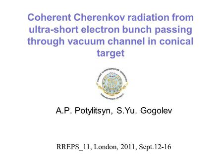Coherent Cherenkov radiation from ultra-short electron bunch passing through vacuum channel in conical target A.P. Potylitsyn, S.Yu. Gogolev RREPS_11,