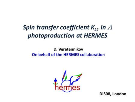 Spin transfer coefficient K LL' in  photoproduction at HERMES D. Veretennikov On behalf of the HERMES collaboration DIS08, London.