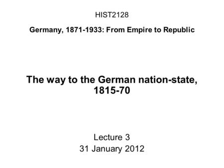 HIST2128 Germany, 1871-1933: From Empire to Republic The way to the German nation-state, 1815-70 Lecture 3 31 January 2012.