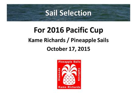 Sail Selection For 2016 Pacific Cup Kame Richards / Pineapple Sails October 17, 2015.