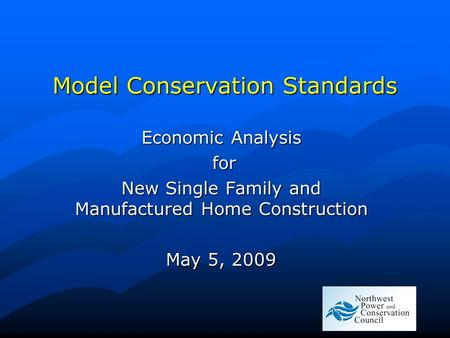 Model Conservation Standards Economic Analysis for for New Single Family and Manufactured Home Construction May 5, 2009.