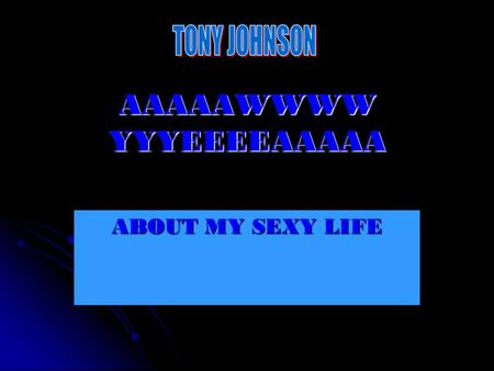 AAAAAWWWW YYYEEEEAAAAA ABOUT MY SEXY LIFE. ABOUT ME My name is Tony Johnson and I'm 14 years old. My b-day is may 8 th 1995. This is my 2 nd year in the.