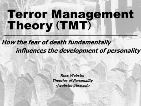 Theory ( TMT ) Terror Management fear of death How the fear of death fundamentally influences the development of personality Russ Webster Theories of Personality.