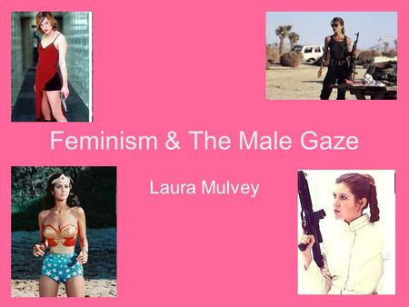 Feminism & The Male Gaze Laura Mulvey. Introduction Laura Mulvey – Male Gaze Influenced by Freud & Jacques Lucan, Mulvey sees the representation of woman.