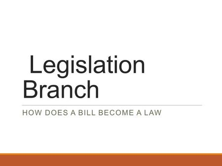 Legislation Branch HOW DOES A BILL BECOME A LAW. What Would You Change About EHS? Do you like the lunch? Do you miss recess? Do you think school starts.