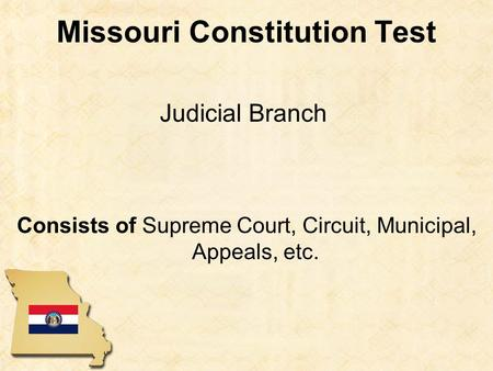 Missouri Constitution Test Consists of Supreme Court, Circuit, Municipal, Appeals, etc. Judicial Branch.