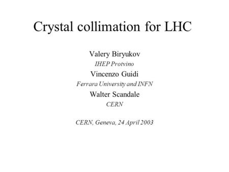 Crystal collimation for LHC Valery Biryukov IHEP Protvino Vincenzo Guidi Ferrara University and INFN Walter Scandale CERN CERN, Geneva, 24 April 2003.