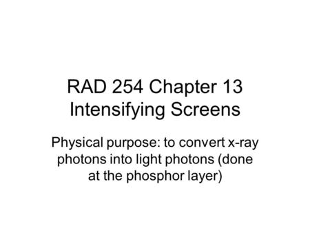RAD 254 Chapter 13 Intensifying Screens Physical purpose: to convert x-ray photons into light photons (done at the phosphor layer)