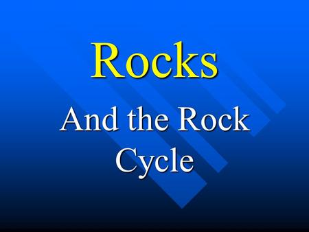 Rocks And the Rock Cycle. The Rock Cycle Rock Cycle.