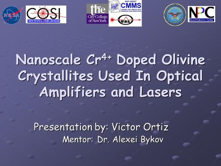 Nanoscale Cr 4+ Doped Olivine Crystallites Used In Optical Amplifiers and Lasers Presentation by: Victor Ortiz Mentor: Dr. Alexei Bykov Mentor: Dr. Alexei.