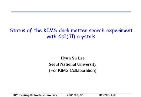 KPS Chonbuk University 2005/10/22 HYUNSU LEE Status of the KIMS dark matter search experiment with CsI(Tl) crystals Hyun Su Lee Seoul National.