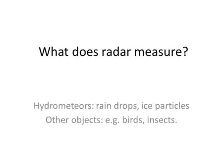 What does radar measure? Hydrometeors: rain drops, ice particles Other objects: e.g. birds, insects.
