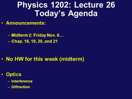 Physics 1202: Lecture 26 Today's Agenda Announcements: –Midterm 2: Friday Nov. 6… –Chap. 18, 19, 20, and 21 No HW for this week (midterm)No HW for this.