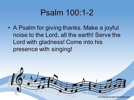 Psalm 100:1-2 A Psalm for giving thanks. Make a joyful noise to the Lord, all the earth! Serve the Lord with gladness! Come into his presence with singing!