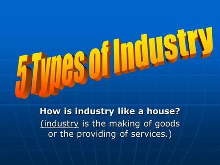 How is industry like a house? (industry is the making of goods or the providing of services.)