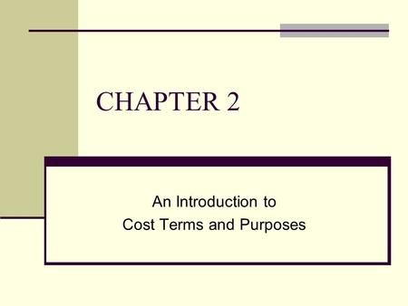 CHAPTER 2 An Introduction to Cost Terms and Purposes.