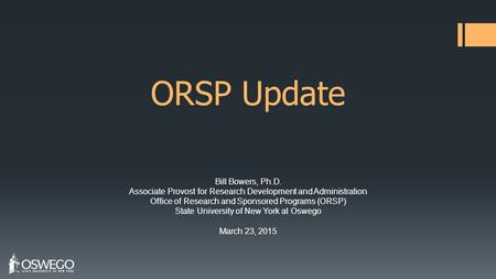 ORSP Update Bill Bowers, Ph.D. Associate Provost for Research Development and Administration Office of Research and Sponsored Programs (ORSP) State University.