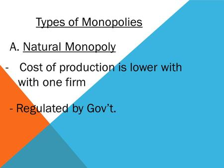 Types of Monopolies A. Natural Monopoly -Cost of production is lower with with one firm - Regulated by Gov't.