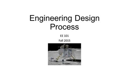 Engineering Design Process EE 101 Fall 2015. Reference Design for Electrical and Computer Engineers August 6, 2007 Ralph FordRalph Ford, Chris Coulston.