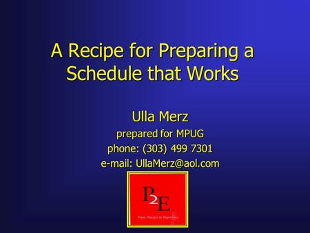 A Recipe for Preparing a Schedule that Works Ulla Merz prepared for MPUG phone: (303) 499 7301