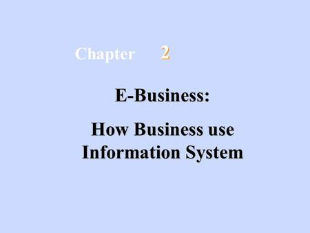 2 2 E-Business: How Business use Information System Chapter.