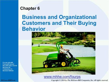 For use only with Perreault/Cannon/ McCarthy texts, © 2010 McGraw-Hill Companies, Inc. McGraw-Hill/Irwin Chapter 6 Business and Organizational Customers.