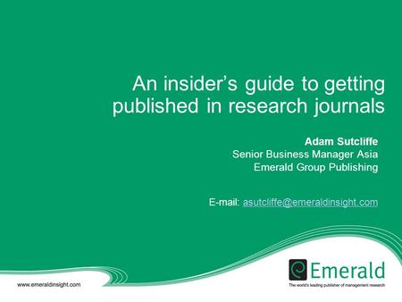 An insider's guide to getting published in research journals Adam Sutcliffe Senior Business Manager Asia Emerald Group Publishing