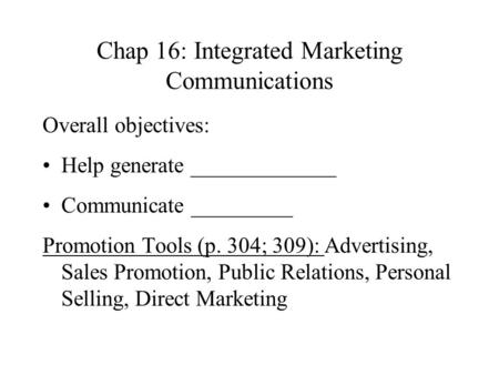 Chap 16: Integrated Marketing Communications Overall objectives: Help generate _____________ Communicate _________ Promotion Tools (p. 304; 309): Advertising,