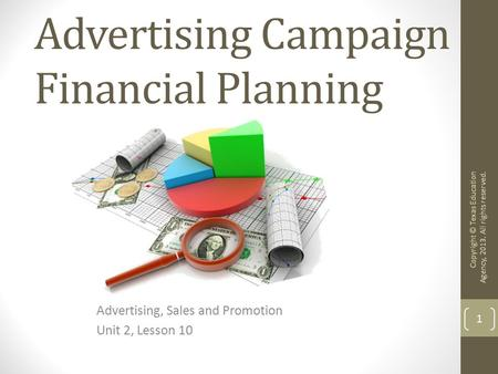 Advertising Campaign Financial Planning Advertising, Sales and Promotion Unit 2, Lesson 10 Copyright © Texas Education Agency, 2013. All rights reserved.
