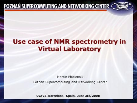 Marcin Płóciennik Poznan Supercomputing and Networking Center OGF23, Barcelona, Spain, June 3rd, 2008 Use case of NMR spectrometry in Virtual Laboratory.