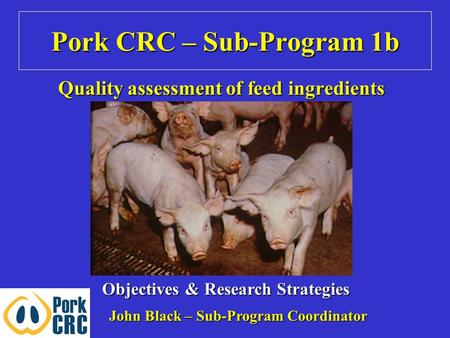 Pork CRC – Sub-Program 1b Quality assessment of feed ingredients Objectives & Research Strategies John Black – Sub-Program Coordinator.