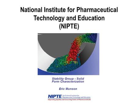 National Institute for Pharmaceutical Technology and Education (NIPTE) Stability Group - Solid Form Characterization Eric Munson.