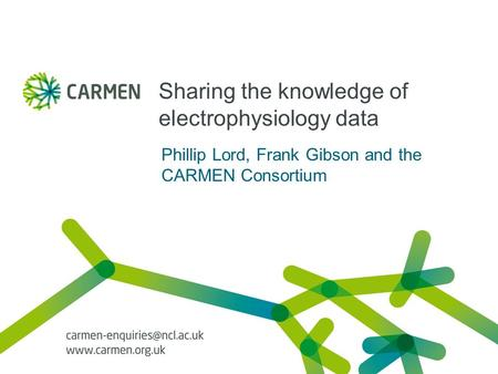 Sharing the knowledge of electrophysiology data Phillip Lord, Frank Gibson and the CARMEN Consortium.