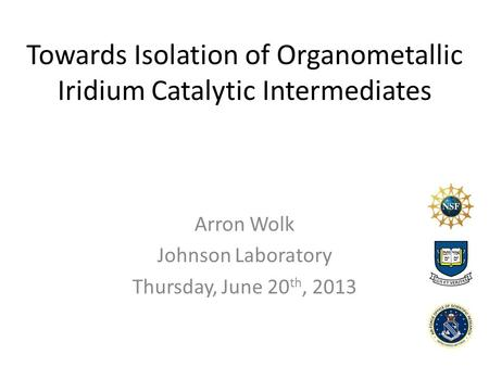 Towards Isolation of Organometallic Iridium Catalytic Intermediates Arron Wolk Johnson Laboratory Thursday, June 20 th, 2013.