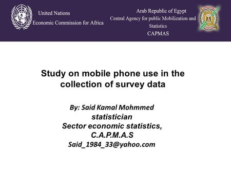By: Said Kamal Mohmmed statistician Sector economic statistics, C.A.P.M.A.S Study on mobile phone use in the collection of survey.
