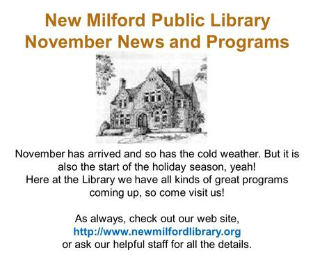 New Milford Public Library November News and Programs November has arrived and so has the cold weather. But it is also the start of the holiday season,
