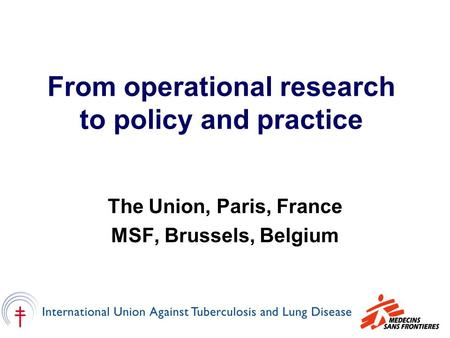 From operational research to policy and practice The Union, Paris, France MSF, Brussels, Belgium.