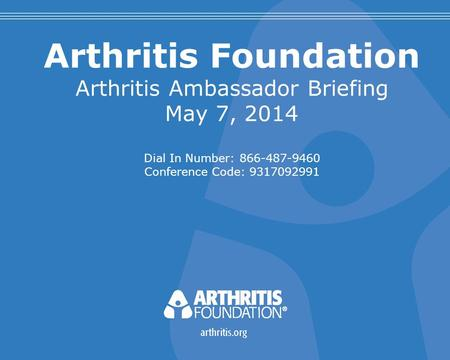 Arthritis Foundation Arthritis Ambassador Briefing May 7, 2014 Dial In Number: 866-487-9460 Conference Code: 9317092991.