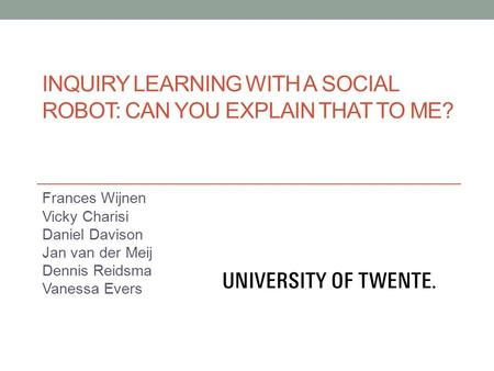 INQUIRY LEARNING WITH A SOCIAL ROBOT: CAN YOU EXPLAIN THAT TO ME? Frances Wijnen Vicky Charisi Daniel Davison Jan van der Meij Dennis Reidsma Vanessa.