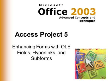 Office 2003 Advanced Concepts and Techniques M i c r o s o f t Access Project 5 Enhancing Forms with OLE Fields, Hyperlinks, and Subforms.