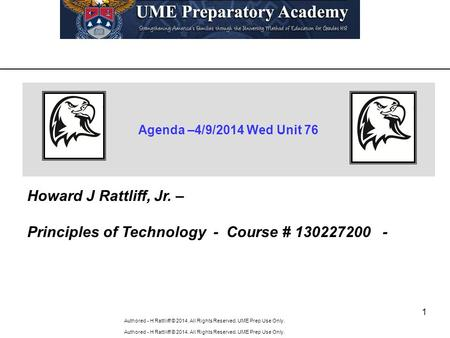 Authored - H Rattliiff © 2014. All Rights Reserved. UME Prep Use Only. 1 Agenda –4/9/2014 Wed Unit 76 Howard J Rattliff, Jr. – Principles of Technology.