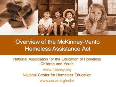 Overview of the McKinney-Vento Homeless Assistance Act National Association for the Education of Homeless Children and Youth www.naehcy.org National Center.